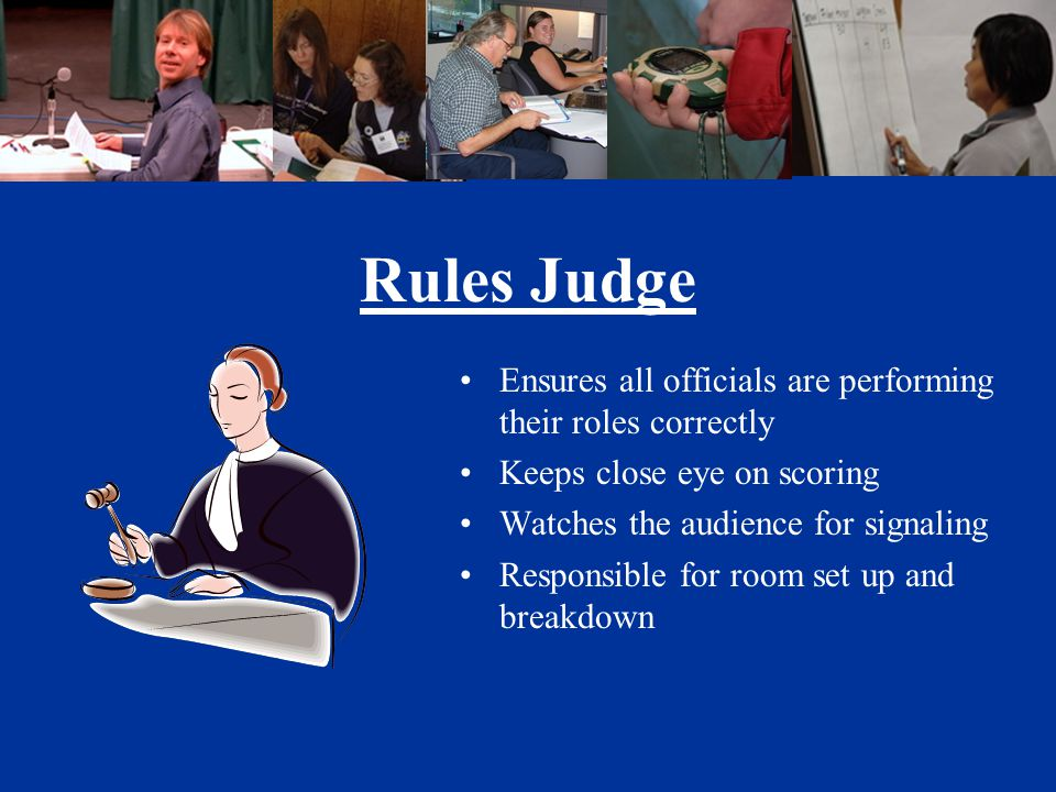 Rules Judge Ensures all officials are performing their roles correctly Keeps close eye on scoring Watches the audience for signaling Responsible for room set up and breakdown