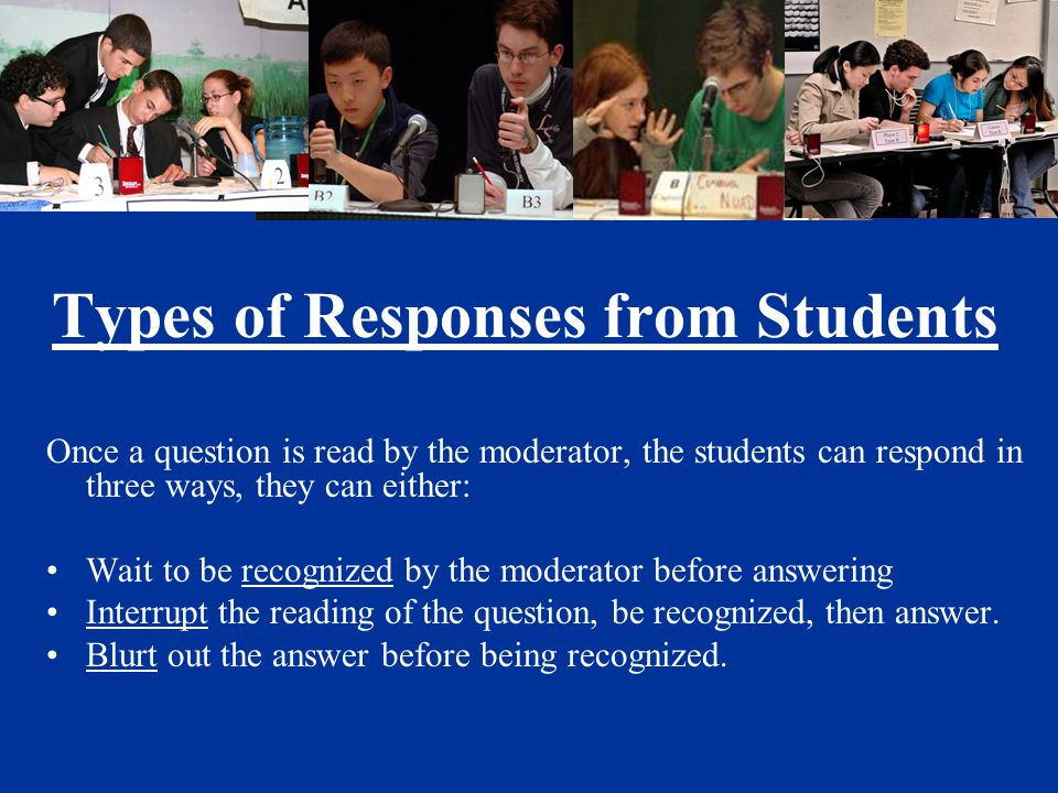 Types of Responses from Students Once a question is read by the moderator, the students can respond in three ways, they can either: Wait to be recognized by the moderator before answering Interrupt the reading of the question, be recognized, then answer.
