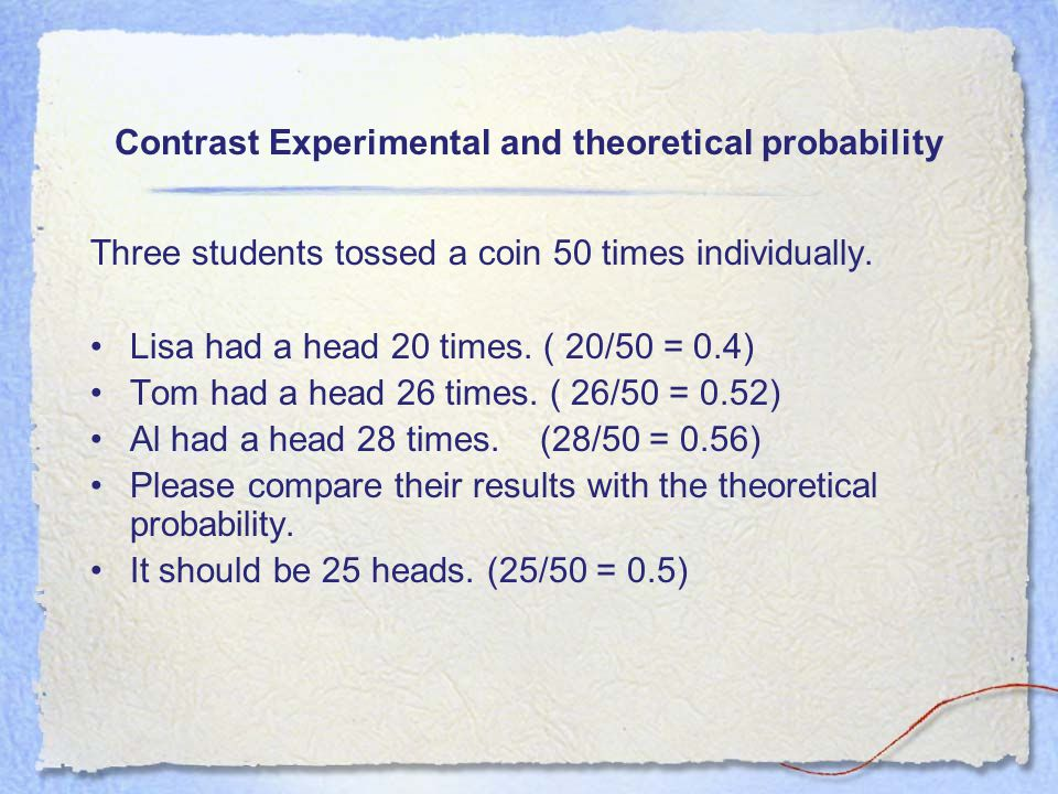 Contrast experimental and theoretical probability Experimental probability is the result of an experiment.