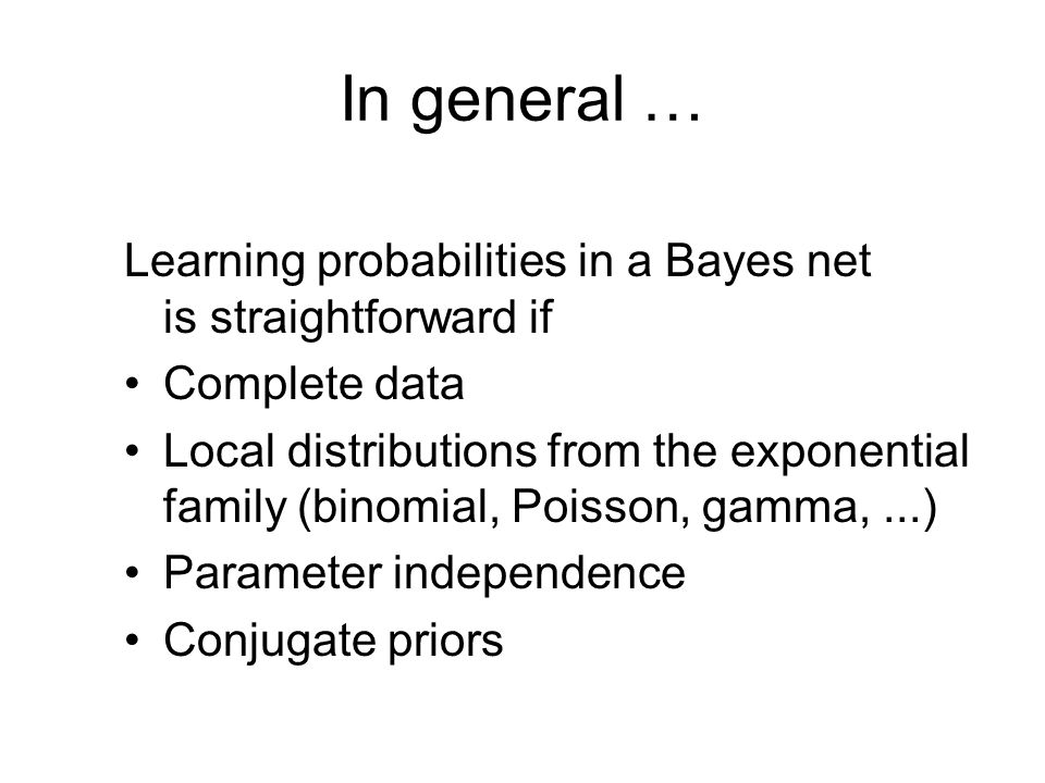 In general … Learning probabilities in a Bayes net is straightforward if Complete data Local distributions from the exponential family (binomial, Poisson, gamma,...) Parameter independence Conjugate priors