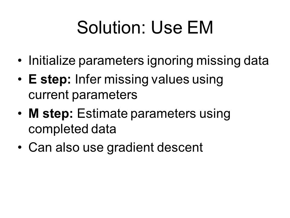 Solution: Use EM Initialize parameters ignoring missing data E step: Infer missing values using current parameters M step: Estimate parameters using completed data Can also use gradient descent