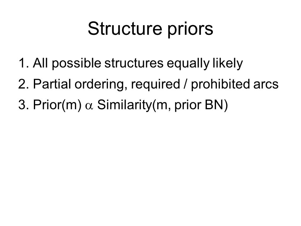 Structure priors 1. All possible structures equally likely 2. Partial ordering, required / prohibited arcs 3. Prior(m)  Similarity(m, prior BN)