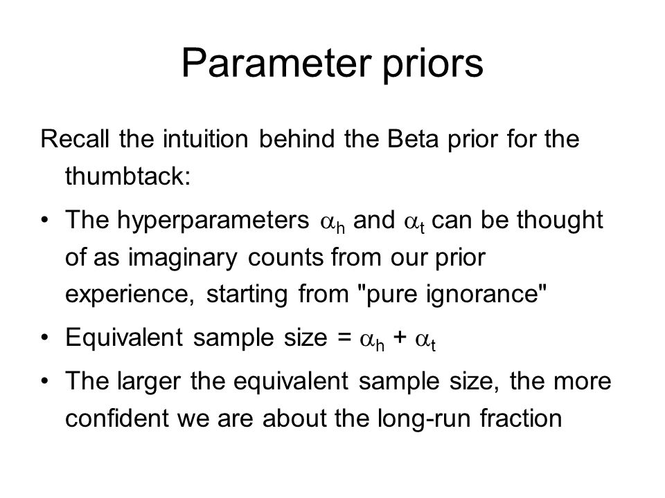 Parameter priors Recall the intuition behind the Beta prior for the thumbtack: The hyperparameters  h and  t can be thought of as imaginary counts from our prior experience, starting from pure ignorance Equivalent sample size =  h +  t The larger the equivalent sample size, the more confident we are about the long-run fraction