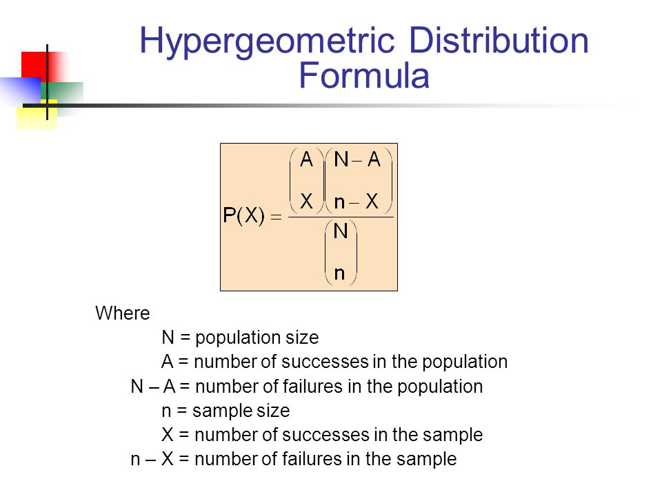 Hypergeometric Distribution Formula Where N = population size A = number of successes in the population N – A = number of failures in the population n = sample size X = number of successes in the sample n – X = number of failures in the sample