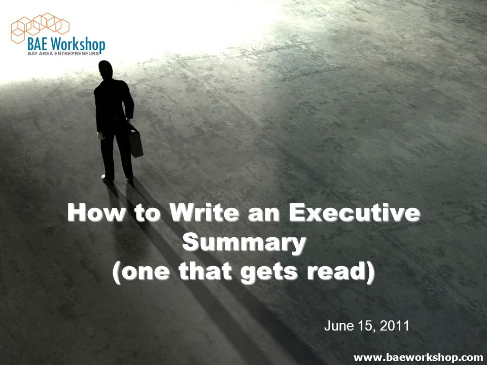 www.baeworkshop.com How to Write an Executive Summary (one that gets read) How to Write an Executive Summary (one that gets read) June 15, 2011