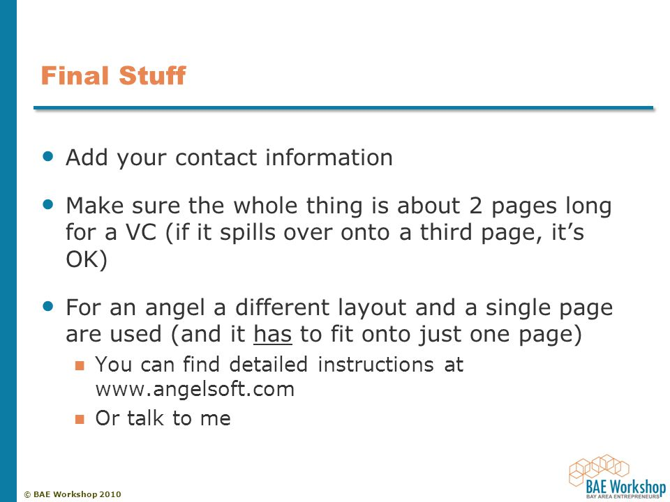 © BAE Workshop 2010 Final Stuff Add your contact information Make sure the whole thing is about 2 pages long for a VC (if it spills over onto a third page, it's OK) For an angel a different layout and a single page are used (and it has to fit onto just one page) You can find detailed instructions at www.angelsoft.com Or talk to me