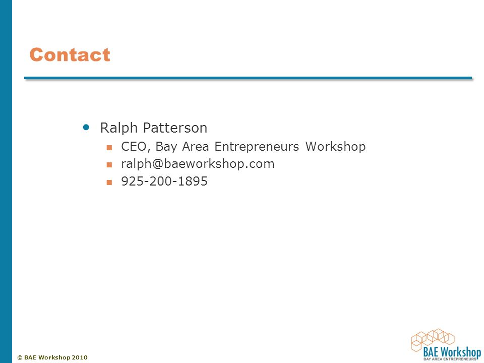 © BAE Workshop 2010 Contact Ralph Patterson CEO, Bay Area Entrepreneurs Workshop ralph@baeworkshop.com 925-200-1895