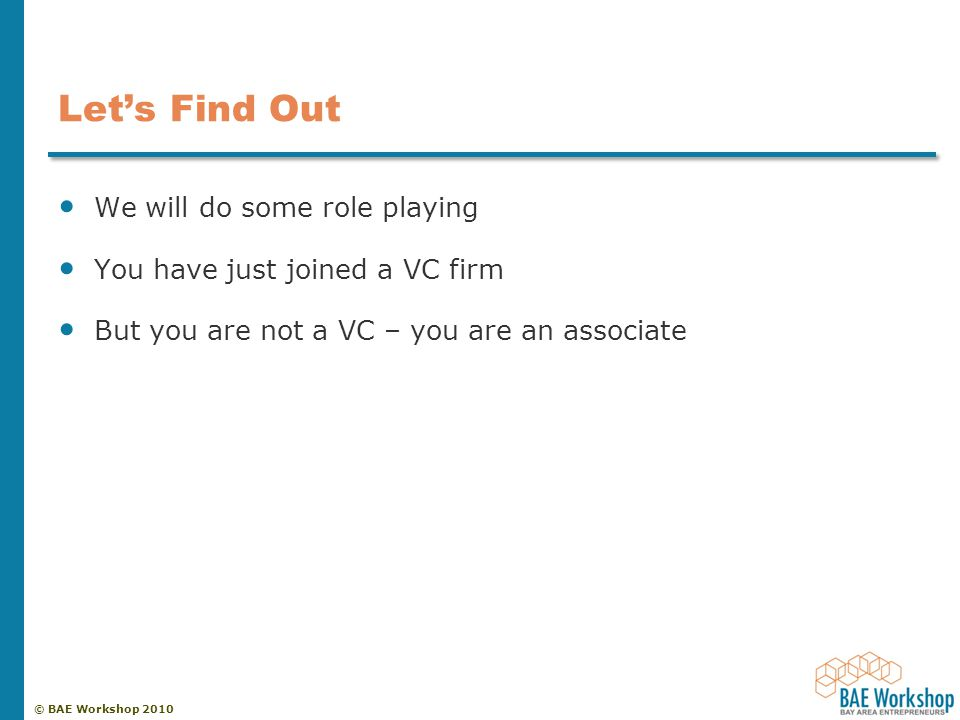 © BAE Workshop 2010 Let's Find Out We will do some role playing You have just joined a VC firm But you are not a VC – you are an associate