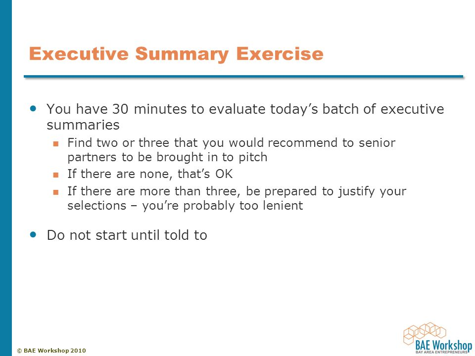 © BAE Workshop 2010 Executive Summary Exercise You have 30 minutes to evaluate today's batch of executive summaries Find two or three that you would recommend to senior partners to be brought in to pitch If there are none, that's OK If there are more than three, be prepared to justify your selections – you're probably too lenient Do not start until told to