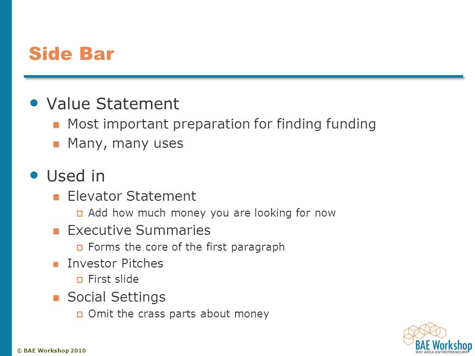 © BAE Workshop 2010 Side Bar Value Statement Most important preparation for finding funding Many, many uses Used in Elevator Statement  Add how much money you are looking for now Executive Summaries  Forms the core of the first paragraph Investor Pitches  First slide Social Settings  Omit the crass parts about money