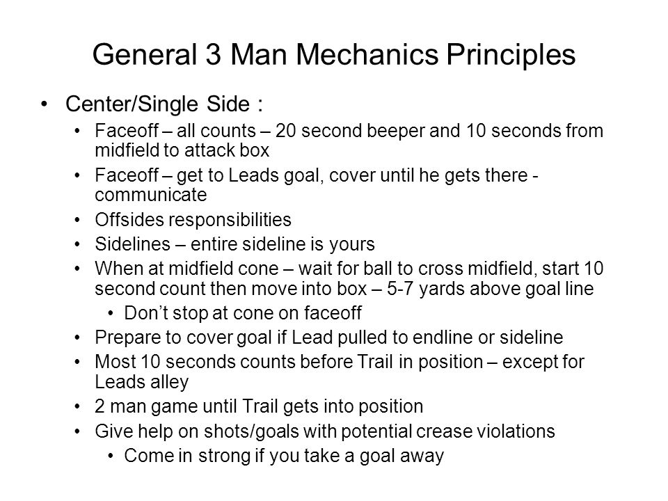 General 3 Man Mechanics Principles Center/Single Side : Faceoff – all counts – 20 second beeper and 10 seconds from midfield to attack box Faceoff – get to Leads goal, cover until he gets there - communicate Offsides responsibilities Sidelines – entire sideline is yours When at midfield cone – wait for ball to cross midfield, start 10 second count then move into box – 5-7 yards above goal line Don't stop at cone on faceoff Prepare to cover goal if Lead pulled to endline or sideline Most 10 seconds counts before Trail in position – except for Leads alley 2 man game until Trail gets into position Give help on shots/goals with potential crease violations Come in strong if you take a goal away