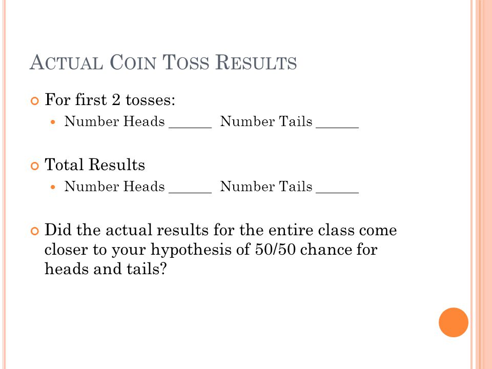 A CTUAL C OIN T OSS R ESULTS For first 2 tosses: Number Heads ______ Number Tails ______ Total Results Number Heads ______ Number Tails ______ Did the actual results for the entire class come closer to your hypothesis of 50/50 chance for heads and tails?