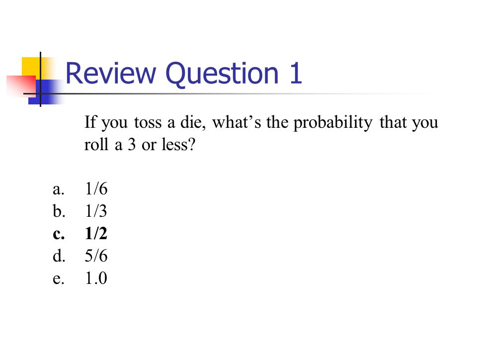 Review Question 1 If you toss a die, what's the probability that you roll a 3 or less.