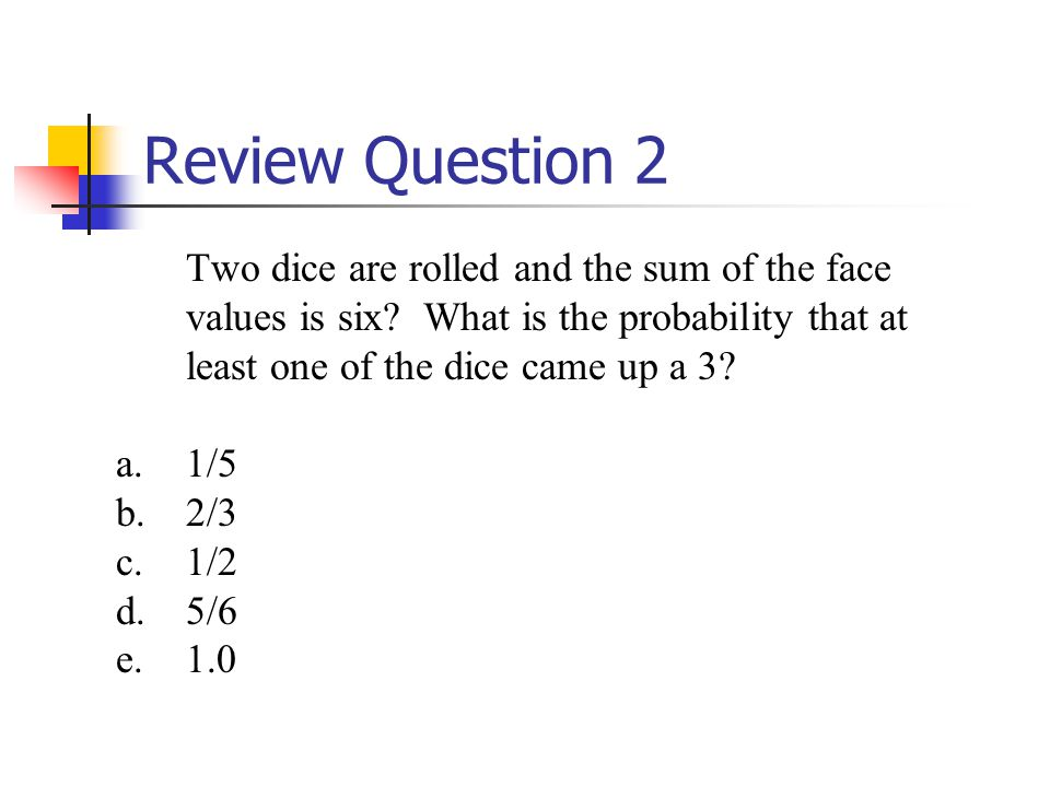 Review Question 2 Two dice are rolled and the sum of the face values is six.