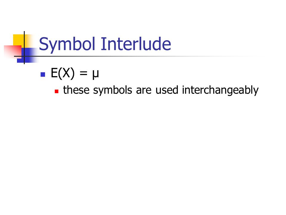 Symbol Interlude E(X) = µ these symbols are used interchangeably