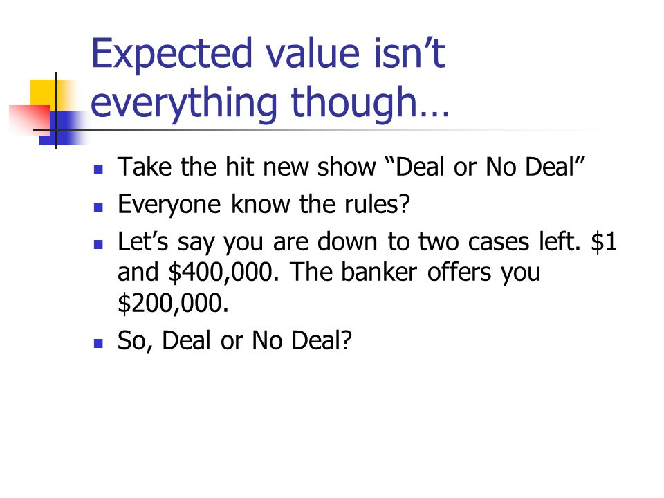 Deal or No Deal… This could really be represented as a probability distribution and a non- random variable: x$p(x) +1.50 +$400,000.50 x$p(x) +$200,0001.0