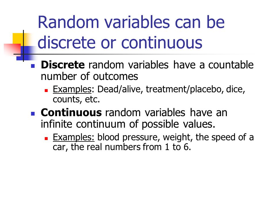 Random variables can be discrete or continuous Discrete random variables have a countable number of outcomes Examples: Dead/alive, treatment/placebo, dice, counts, etc.