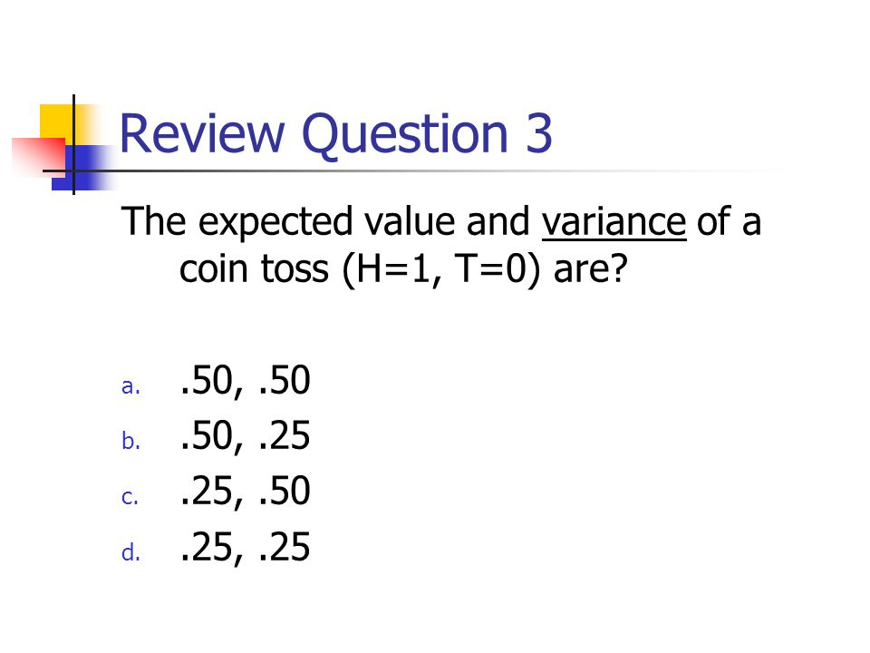 Review Question 3 The expected value and variance of a coin toss are.