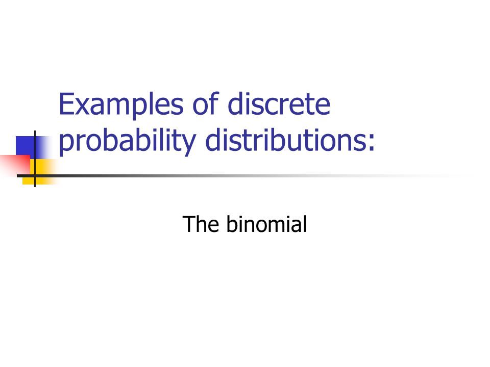 Binomial Probability Distribution A fixed number of observations (trials), n e.g., 15 tosses of a coin; 20 patients; 1000 people surveyed A binary outcome e.g., head or tail in each toss of a coin; defective or not defective light bulb Generally called success and failure Probability of success is p, probability of failure is 1 – p Constant probability for each observation e.g., Probability of getting a tail is the same each time we toss the coin