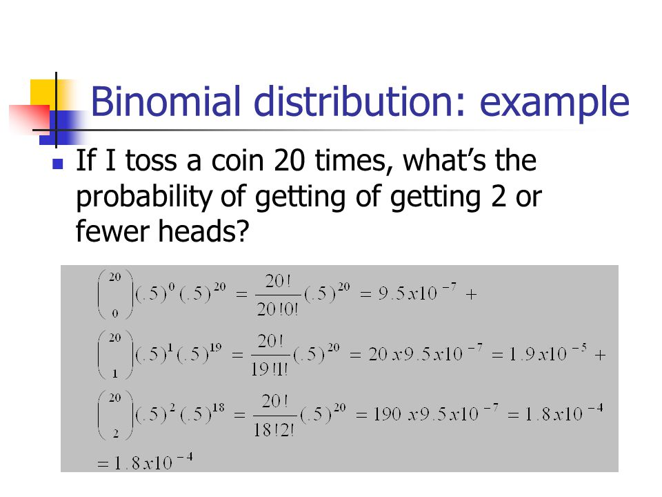 Binomial distribution: example If I toss a coin 20 times, what's the probability of getting of getting 2 or fewer heads