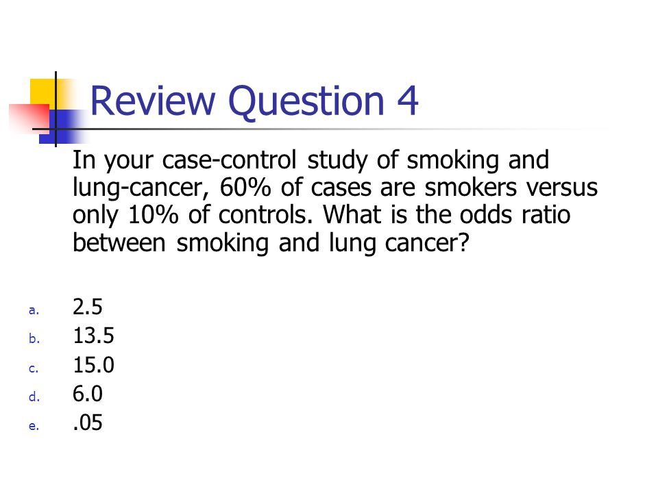 Review Question 4 In your case-control study of smoking and lung-cancer, 60% of cases are smokers versus only 10% of controls.