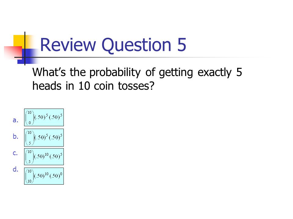 Review Question 5 What's the probability of getting exactly 5 heads in 10 coin tosses a. b. c. d.