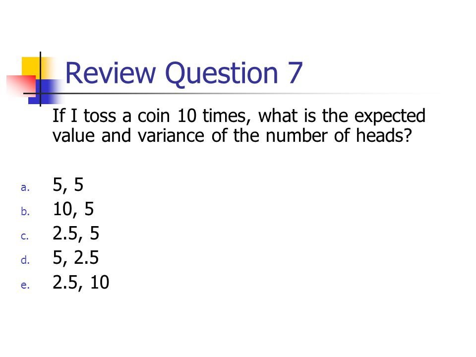 Review Question 7 If I toss a coin 10 times, what is the expected value and variance of the number of heads.