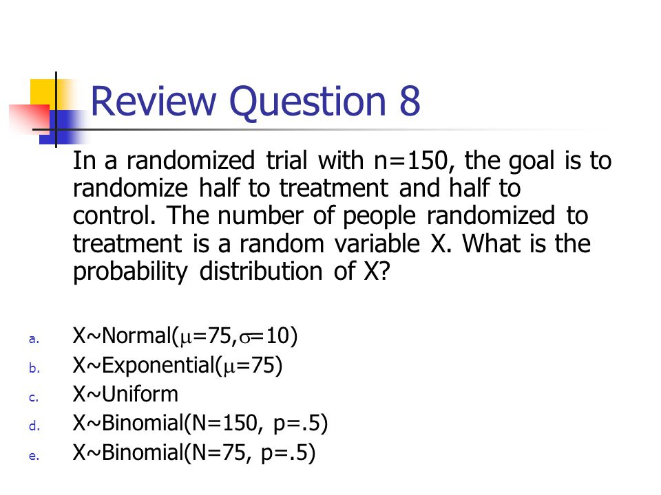 Review Question 8 In a randomized trial with n=150, every subject has a 50% chance of being randomized to treatment.