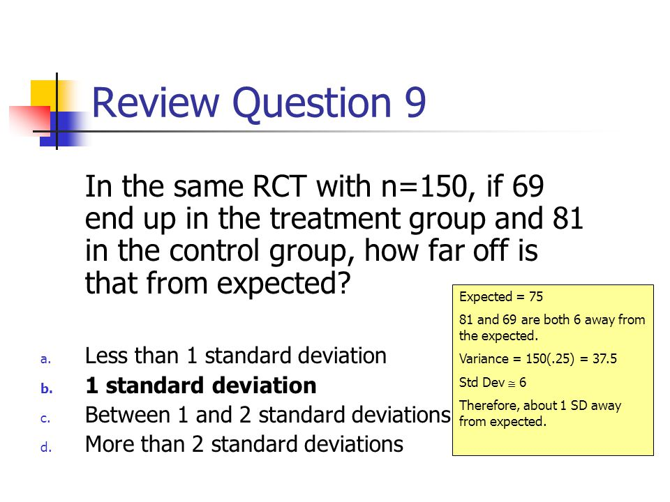 Review Question 9 In the same RCT with n=150, if 69 end up in the treatment group and 81 in the control group, how far off is that from expected.