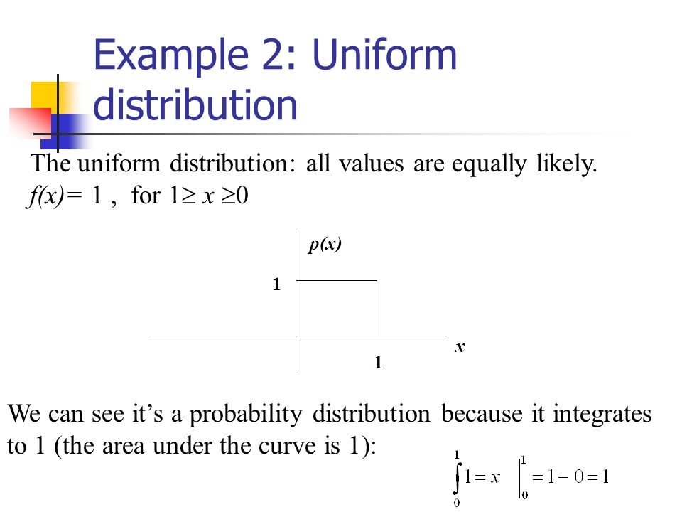 Example 2: Uniform distribution The uniform distribution: all values are equally likely.