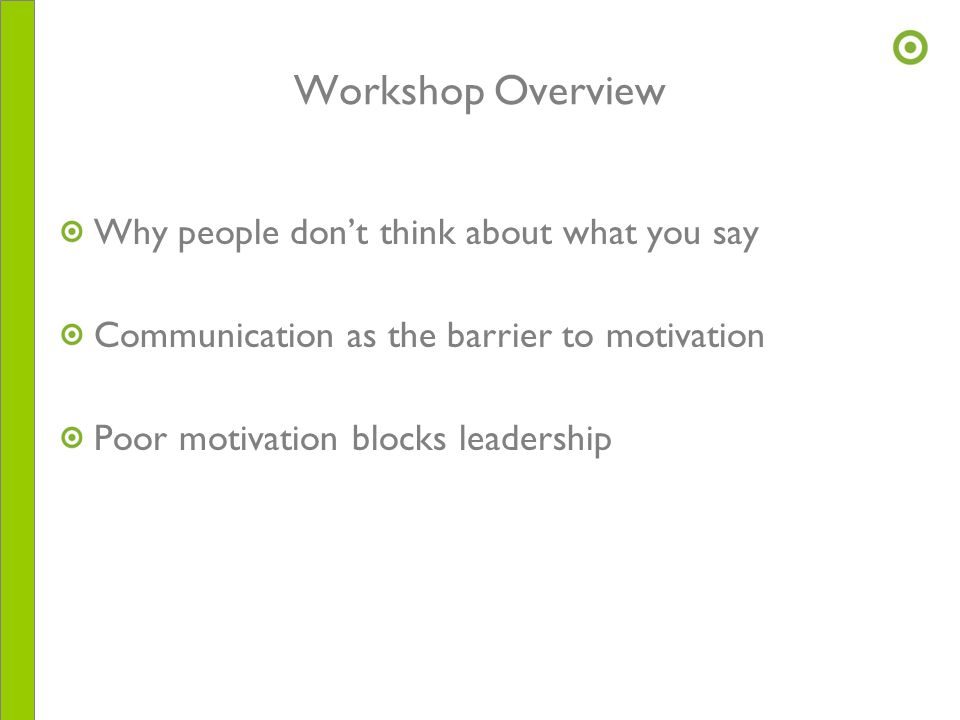 Workshop Overview Why people don't think about what you say Communication as the barrier to motivation Poor motivation blocks leadership