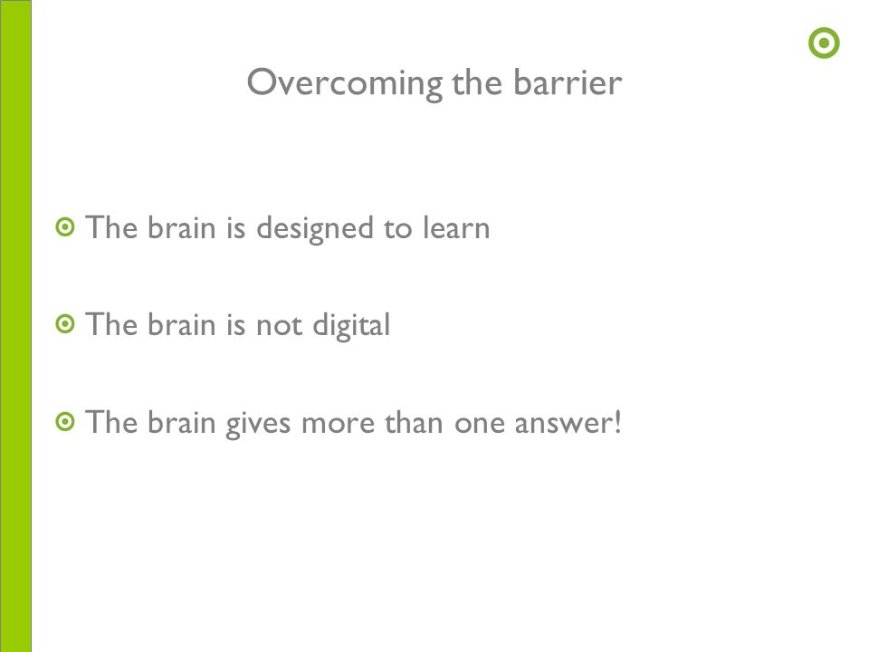 Overcoming the barrier The brain is designed to learn The brain is not digital The brain gives more than one answer!