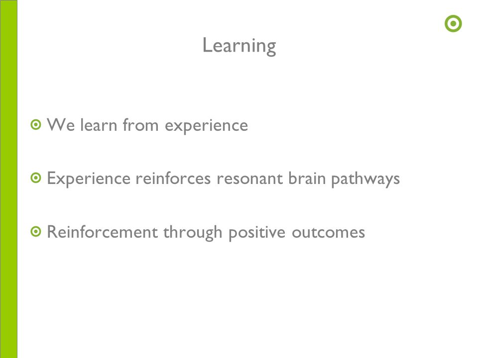 Learning We learn from experience Experience reinforces resonant brain pathways Reinforcement through positive outcomes