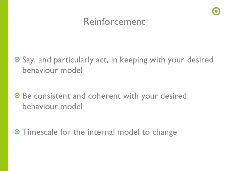 Reinforcement Say, and particularly act, in keeping with your desired behaviour model Be consistent and coherent with your desired behaviour model Tim