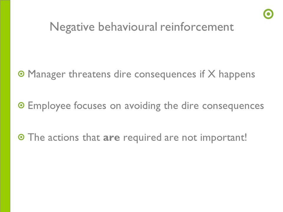 Negative behavioural reinforcement Manager threatens dire consequences if X happens Employee focuses on avoiding the dire consequences The actions tha
