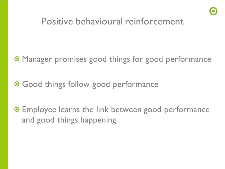 Positive behavioural reinforcement Manager promises good things for good performance Good things follow good performance Employee learns the link betw