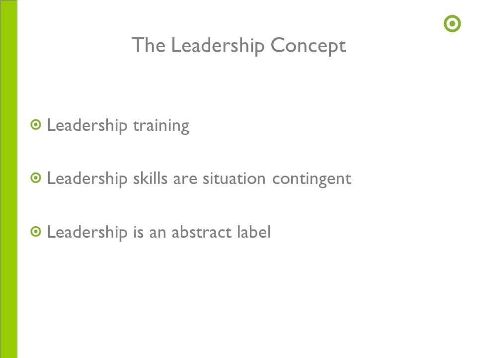 The Leadership Concept Leadership training Leadership skills are situation contingent Leadership is an abstract label
