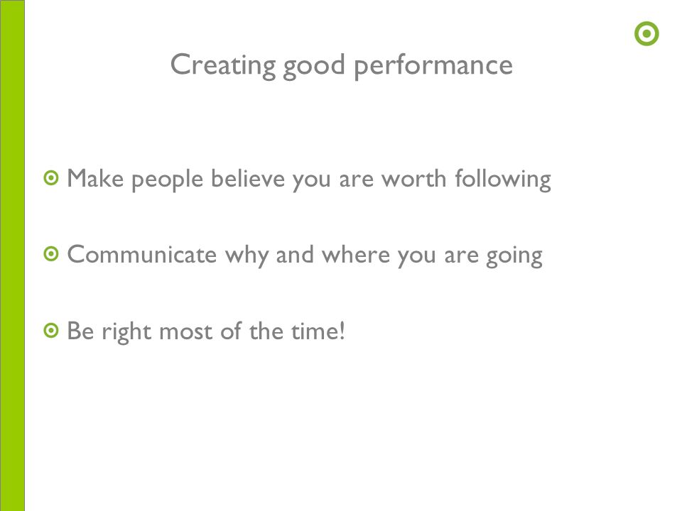 Creating good performance Make people believe you are worth following Communicate why and where you are going Be right most of the time!