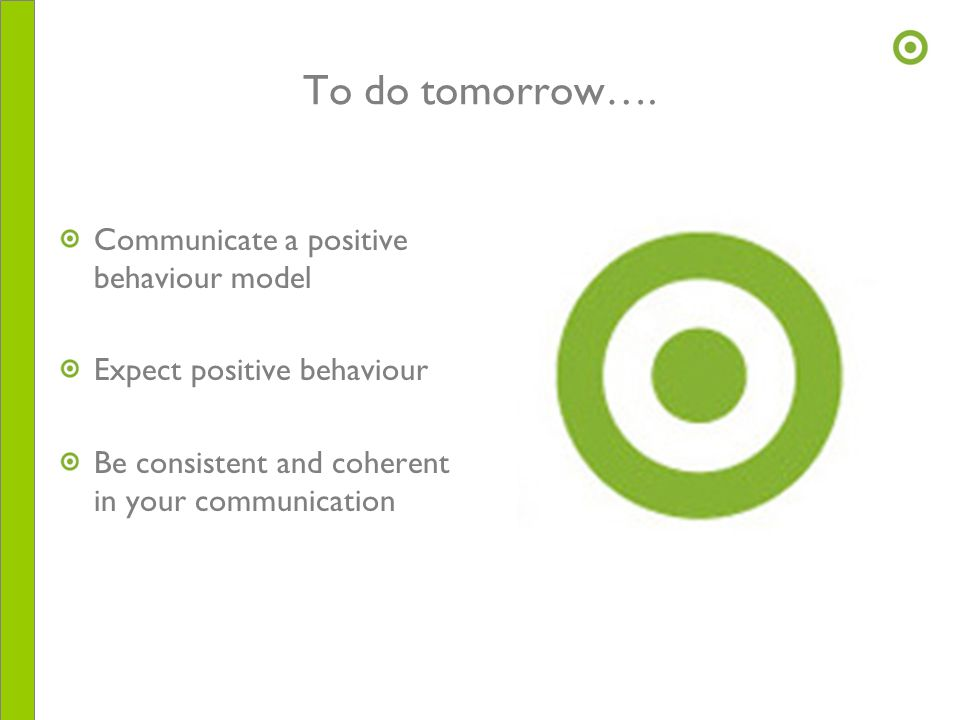 To do tomorrow…. Communicate a positive behaviour model Expect positive behaviour Be consistent and coherent in your communication
