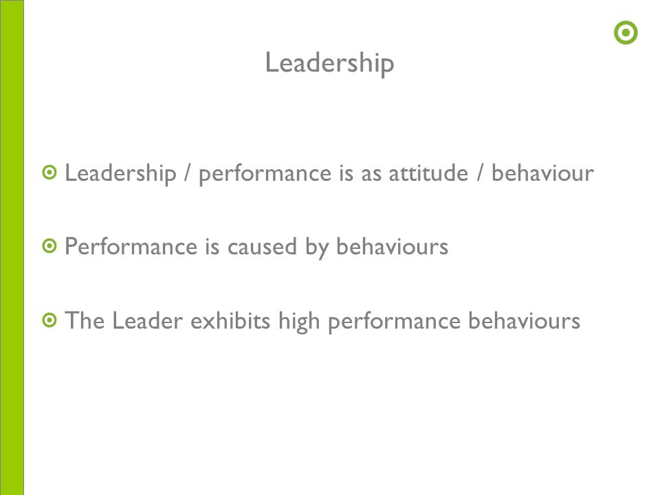 Leadership Leadership / performance is as attitude / behaviour Performance is caused by behaviours The Leader exhibits high performance behaviours