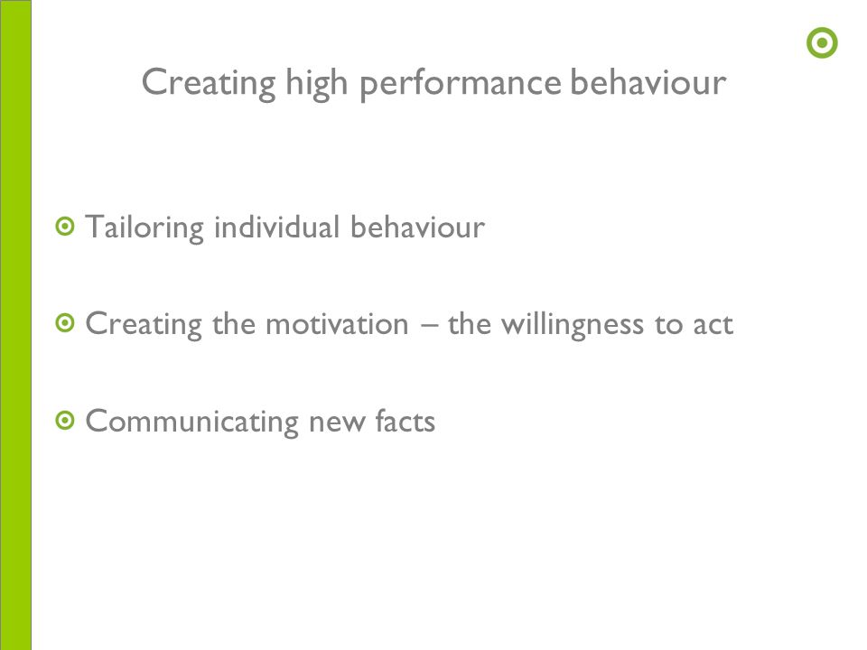 Creating high performance behaviour Tailoring individual behaviour Creating the motivation – the willingness to act Communicating new facts