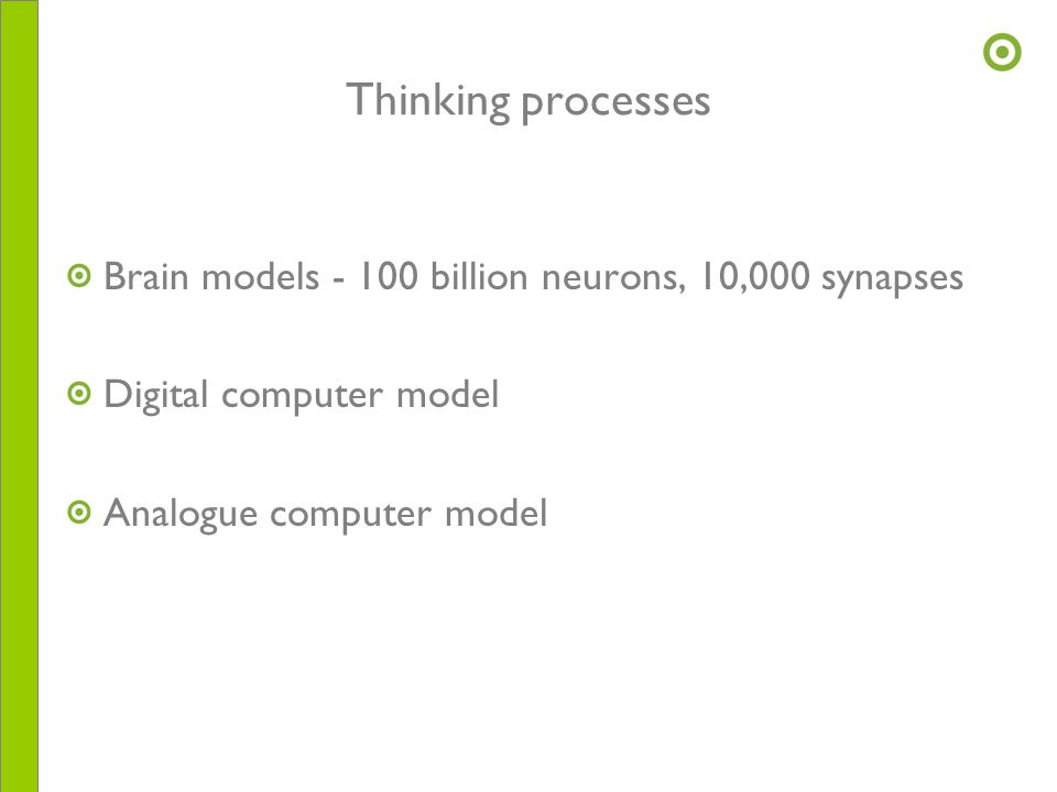 Thinking processes Brain models - 100 billion neurons, 10,000 synapses Digital computer model Analogue computer model