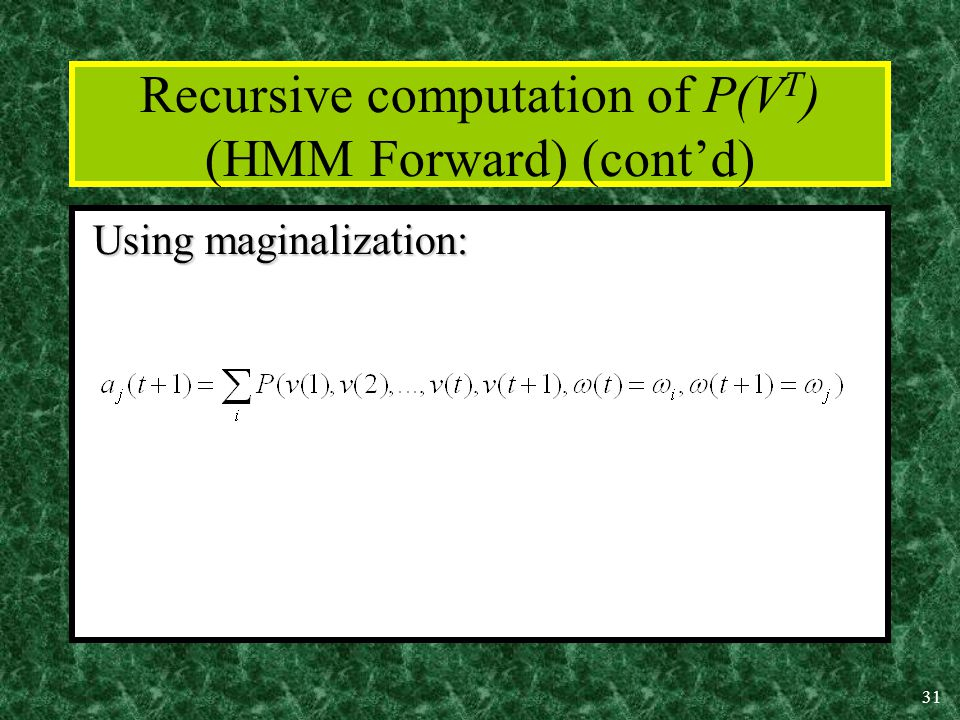 31 Recursive computation of P(V T ) (HMM Forward) (cont'd) Using maginalization: Using maginalization:
