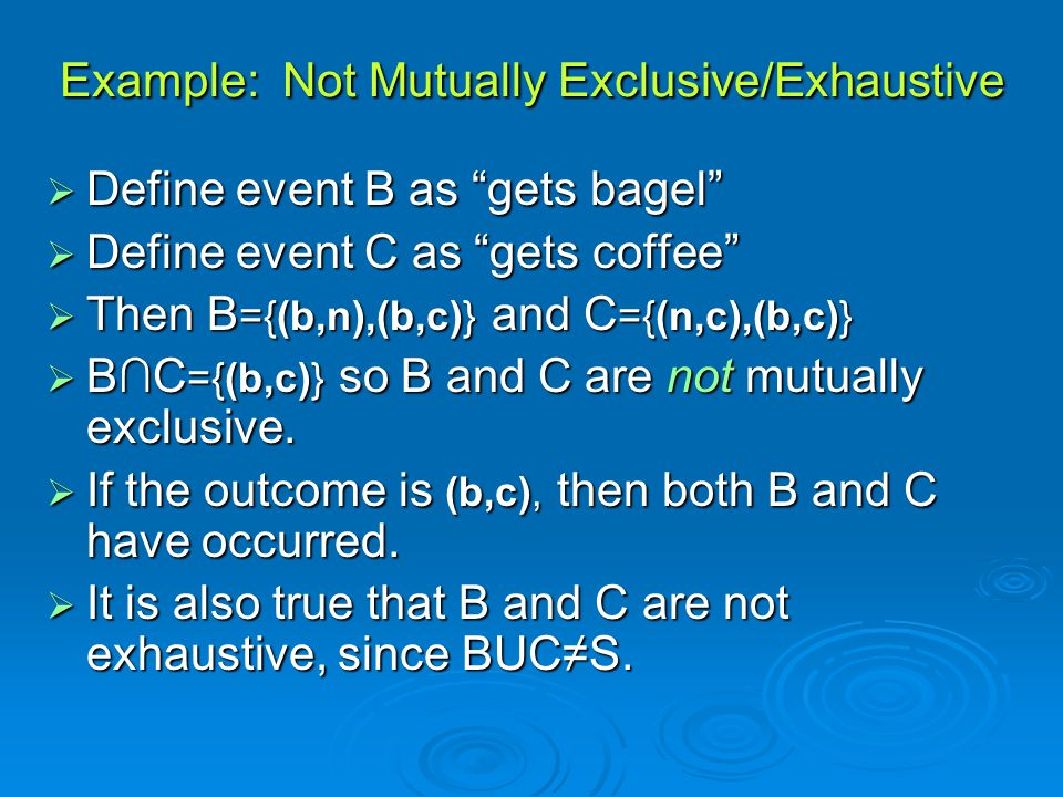 """Example: Not Mutually Exclusive/Exhaustive  Define event B as """"gets bagel""""  Define event C as """"gets coffee""""  Then B ={(b,n),(b,c)} and C ={(n,c),(b"""