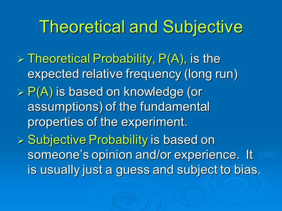 Theoretical and Subjective  Theoretical Probability, P(A), is the expected relative frequency (long run)  P(A) is based on knowledge (or assumptions) of the fundamental properties of the experiment.