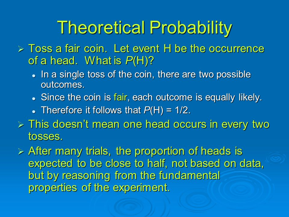 Theoretical Probability  Toss a fair coin.Let event H be the occurrence of a head.