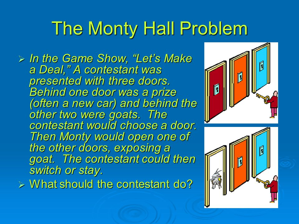 The Monty Hall Problem  In the Game Show, Let's Make a Deal, A contestant was presented with three doors.