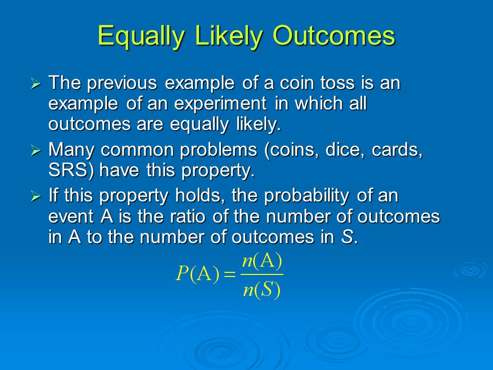 Equally Likely Outcomes  The previous example of a coin toss is an example of an experiment in which all outcomes are equally likely.