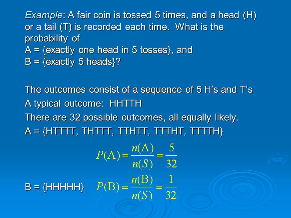 Example: A fair coin is tossed 5 times, and a head (H) or a tail (T) is recorded each time.