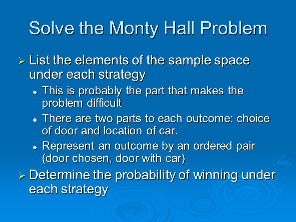 Solve the Monty Hall Problem  List the elements of the sample space under each strategy This is probably the part that makes the problem difficult This is probably the part that makes the problem difficult There are two parts to each outcome: choice of door and location of car.